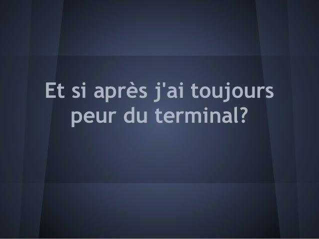 Et si après jai toujours   peur du terminal?