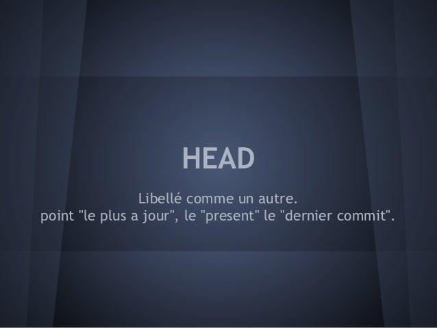 """HEAD                Libellé comme un autre.point """"le plus a jour"""", le """"present"""" le """"dernier commit""""."""