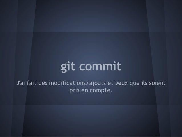 git commitJai fait des modifications/ajouts et veux que ils soient                     pris en compte.