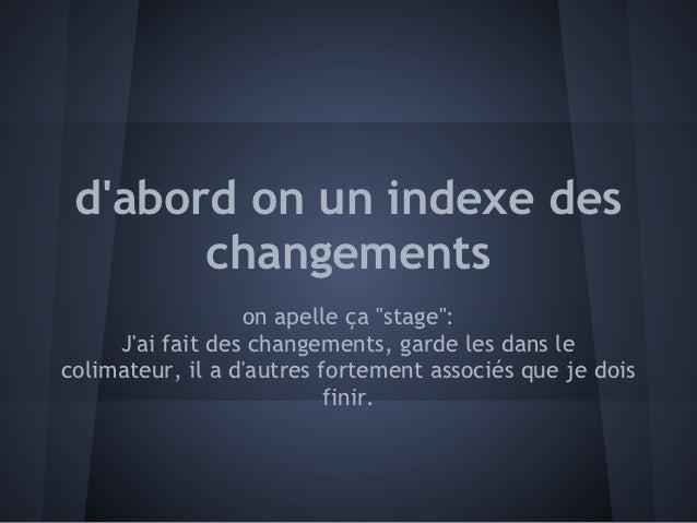 """dabord on un indexe des       changements                  on apelle ça """"stage"""":     Jai fait des changements, garde les d..."""