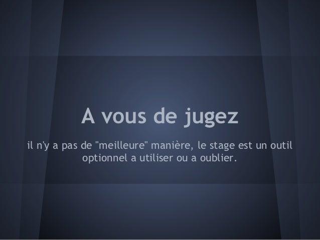 """A vous de jugezil ny a pas de """"meilleure"""" manière, le stage est un outil             optionnel a utiliser ou a oublier."""