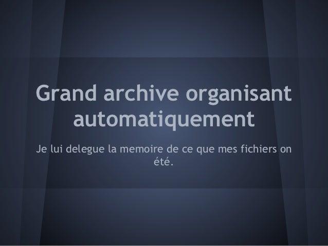 Grand archive organisant   automatiquementJe lui delegue la memoire de ce que mes fichiers on                       été.