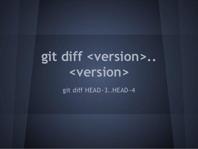 git diff <version>..     <version>   git diff HEAD~3..HEAD~4