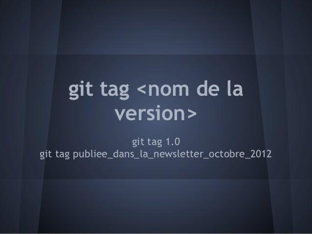 git tag <nom de la           version>                   git tag 1.0git tag publiee_dans_la_newsletter_octobre_2012