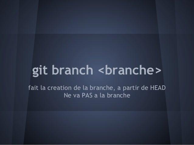git branch <branche>fait la creation de la branche, a partir de HEAD              Ne va PAS a la branche
