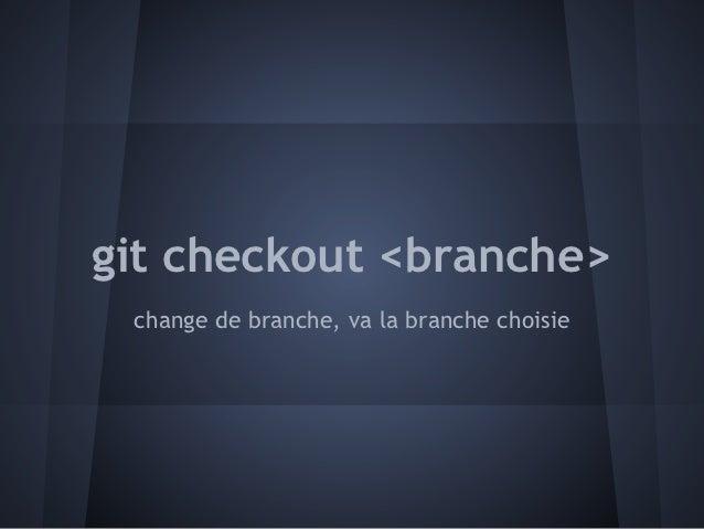 git checkout <branche> change de branche, va la branche choisie