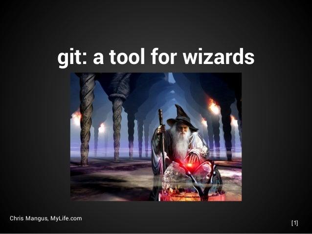 git: a tool for wizards Chris Mangus, MyLife.com [1]