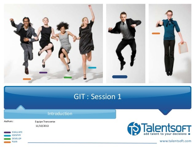 www.talentsoft.com EVALUATE IDENTIFY DEVELOP PLAN Authors: GIT : Session 1 Introduction Equipe Transverse 11/10/2013