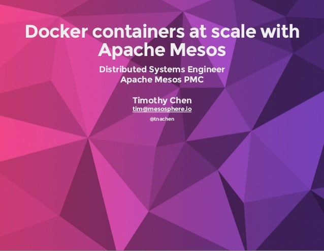 Dockercontainersatscalewith ApacheMesos DistributedSystemsEngineer ApacheMesosPMC TimothyChen @tnachen tim@mesos...