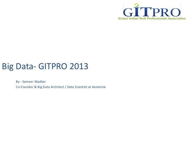 Big Data- GITPRO 2013 By - Sameer Wadkar Co-Founder & Big Data Architect / Data Scientist at Axiomine