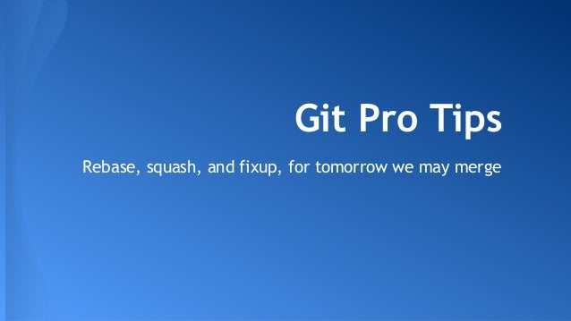 Git Pro Tips Rebase, squash, and fixup, for tomorrow we may merge