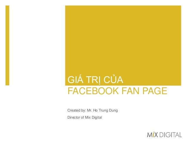 GIÁ TRỊ CỦA FACEBOOK FAN PAGE Created by: Mr. Ho Trung Dung Director of Mix Digital