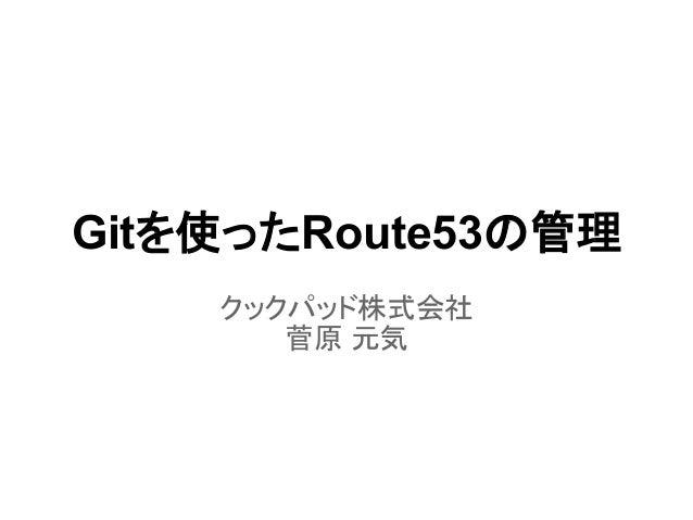 Gitを使ったRoute53の管理 クックパッド株式会社 菅原 元気