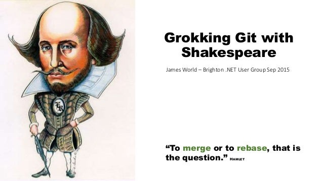 """To merge or to rebase, that is the question."" HAMLET Grokking Git with Shakespeare James World – Brighton .NET User Group..."