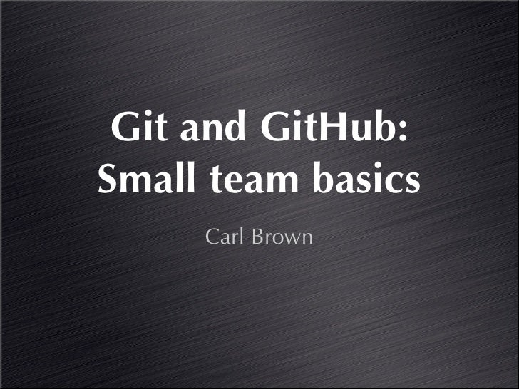 Git and GitHub:Small team basics     Carl Brown
