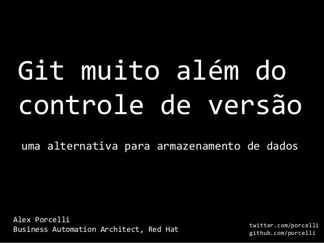 Git muito além do controle de versão Alex Porcelli Business Automation Architect, Red Hat uma alternativa para armazenamen...