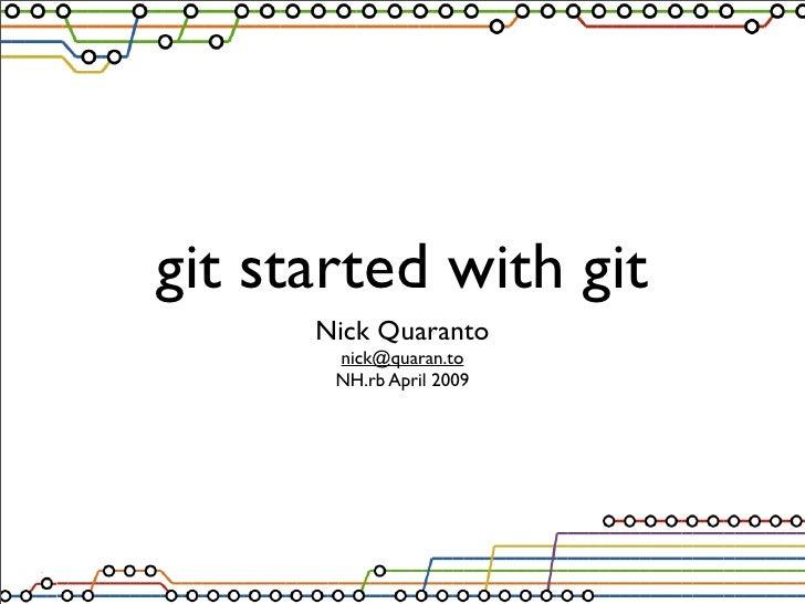 git started with git       Nick Quaranto        nick@quaran.to        NH.rb April 2009
