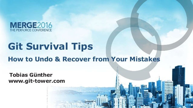 Git Survival Tips Tobias Günther www.git-tower.com How to Undo & Recover from Your Mistakes