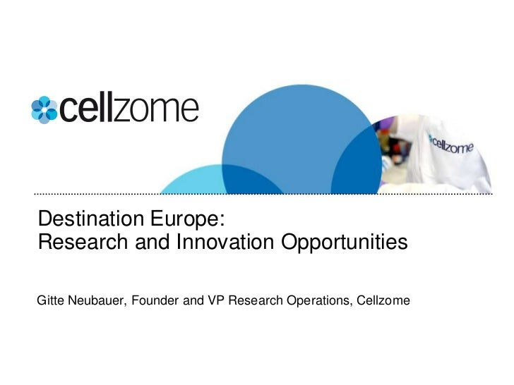 Destination Europe:Research and Innovation OpportunitiesGitte Neubauer, Founder and VP Research Operations, Cellzome