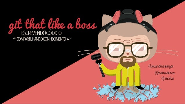 git that like a boss ESCREVENDOCÓDIGO  COMPARTILHANDOCONHECIMENTO  @evandroeisinger @helmedeiros @rssilva