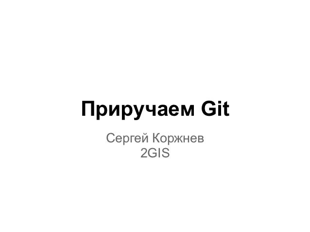 Приручаем Git  Сергей Коржнев       2GIS