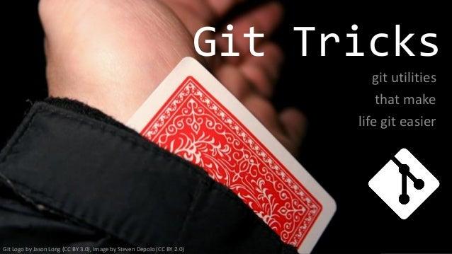 Git Tricks git utilities that make life git easier Git Logo by Jason Long (CC BY 3.0), Image by Steven Depolo (CC BY 2.0)