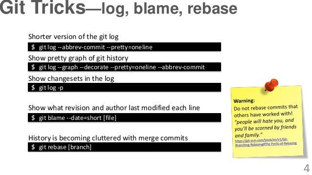$ git log --abbrev-commit --pretty=oneline Show changesets in the log Shorter version of the git log $ git log -p Show pre...