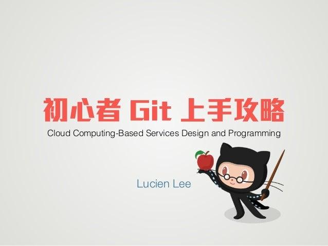 初心者 Git 上手攻略 Cloud Computing-Based Services Design and Programming Lucien Lee