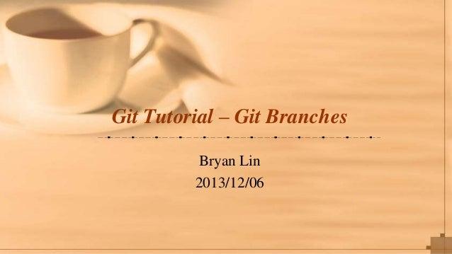 Git Tutorial – Git Branches Bryan Lin 2013/12/06