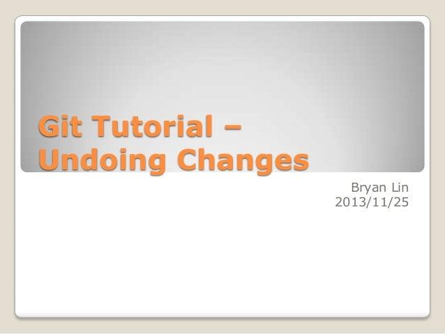 Git Tutorial – Undoing Changes Bryan Lin 2013/11/25