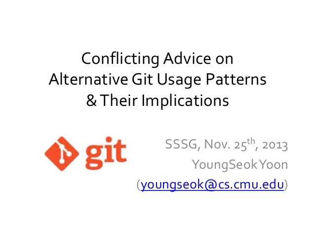 Conflicting Advice on Alternative Git Usage Patterns & Their Implications SSSG, Nov. 25th, 2013 YoungSeok Yoon (youngseok@...