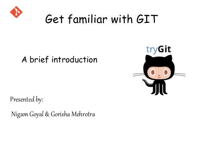 A brief introduction Presented by: Nigam Goyal & Gorisha Mehrotra Get familiar with GIT