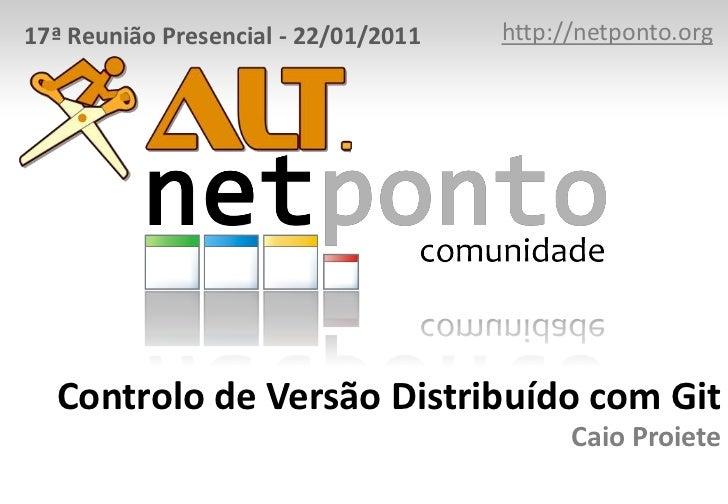 17ª Reunião Presencial - 22/01/2011   http://netponto.org  Controlo de Versão Distribuído com Git                         ...