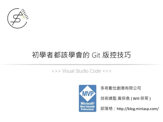 初學者都該學會的 Git 版控技巧 >>> Visual Studio Code <<< 多奇數位創意有限公司 技術總監 黃保翕 ( Will 保哥 ) 部落格:http://blog.miniasp.com/