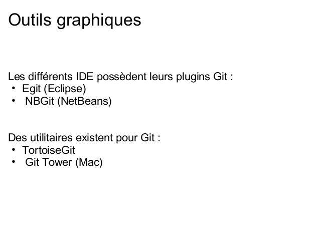 Outils graphiquesLes différents IDE possèdent leurs plugins Git : • Egit (Eclipse) • NBGit (NetBeans)Des utilitaires exist...