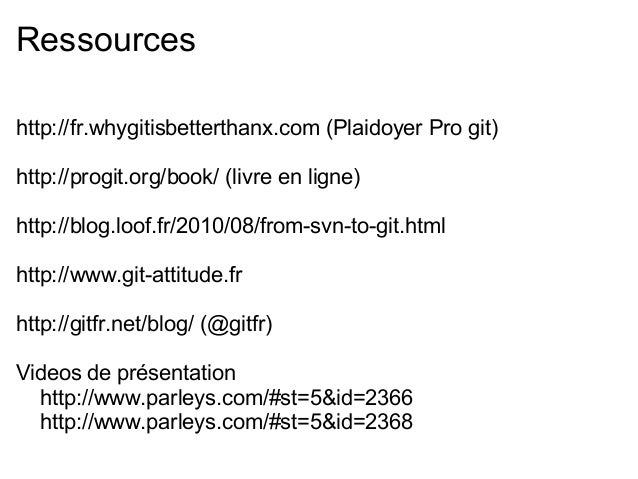 Ressourceshttp://fr.whygitisbetterthanx.com (Plaidoyer Pro git)http://progit.org/book/ (livre en ligne)http://blog.loof.fr...