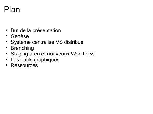 Plan•   But de la présentation•   Genèse•   Système centralisé VS distribué•   Branching•   Staging area et nouveaux Workf...