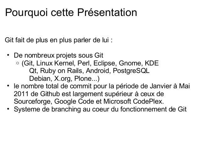 Pourquoi cette PrésentationGit fait de plus en plus parler de lui :• De nombreux projets sous Git   o (Git, Linux Kernel, ...