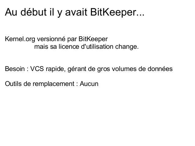 Au début il y avait BitKeeper...Kernel.org versionné par BitKeeper          mais sa licence dutilisation change.Besoin : V...