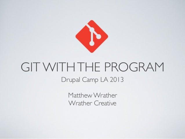 GIT WITHTHE PROGRAM Drupal Camp LA 2013 Matthew Wrather Wrather Creative