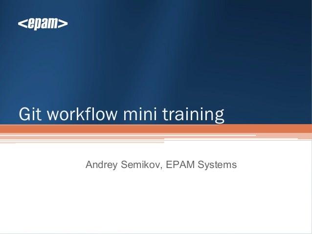 Git workflow mini training        Andrey Semikov, EPAM Systems