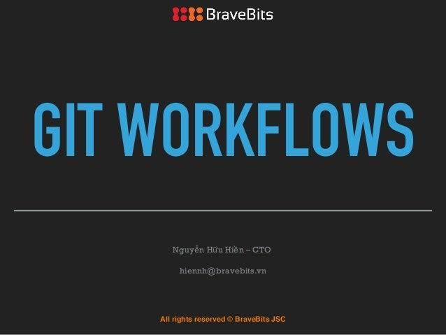 GIT WORKFLOWS Nguyễn Hữu Hiền – CTO hiennh@bravebits.vn All rights reserved © BraveBits JSC