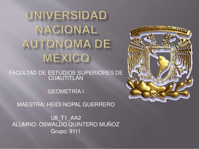 FACULTAD DE ESTUDIOS SUPERIORES DE  CUAUTITLÁN  GEOMETRÍA I  MAESTRA: HEIDI NOPAL GUERRERO  U8_T1_AA2  ALUMNO: OSWALDO QUI...