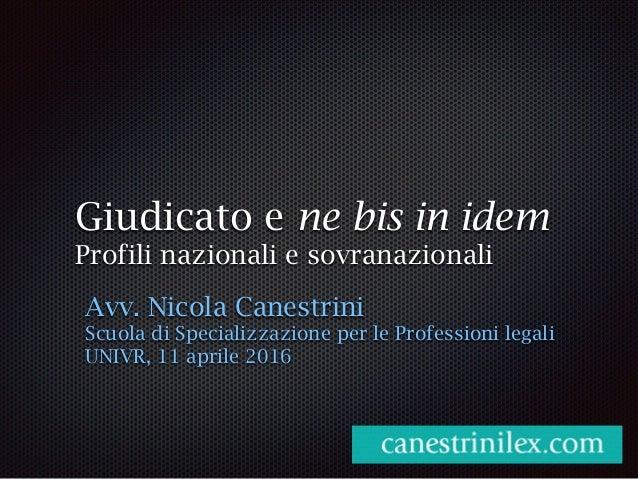 Giudicato e ne bis in idem Profili nazionali e sovranazionali Avv. Nicola Canestrini Scuola di Specializzazione per le Pro...
