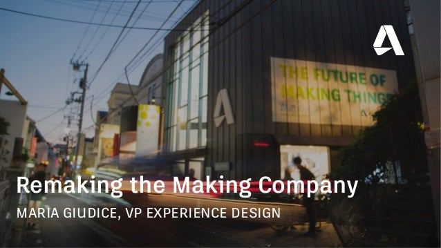 MARIA GIUDICE, VP EXPERIENCE DESIGN Remaking the Making Company