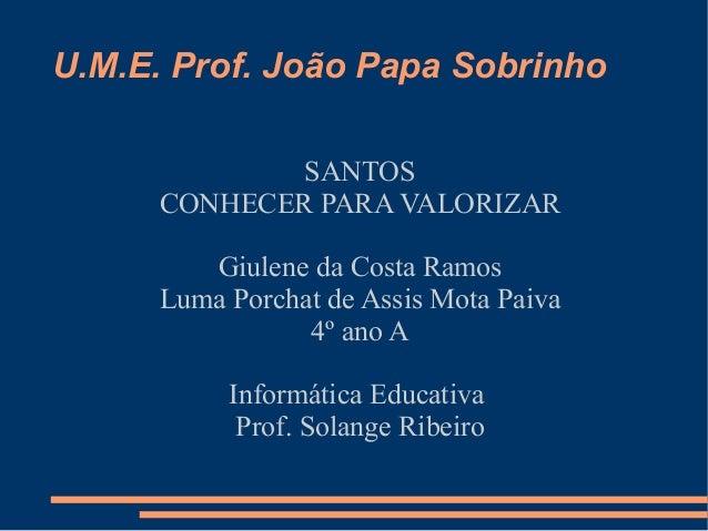 U.M.E. Prof. João Papa Sobrinho              SANTOS      CONHECER PARA VALORIZAR        Giulene da Costa Ramos     Luma Po...