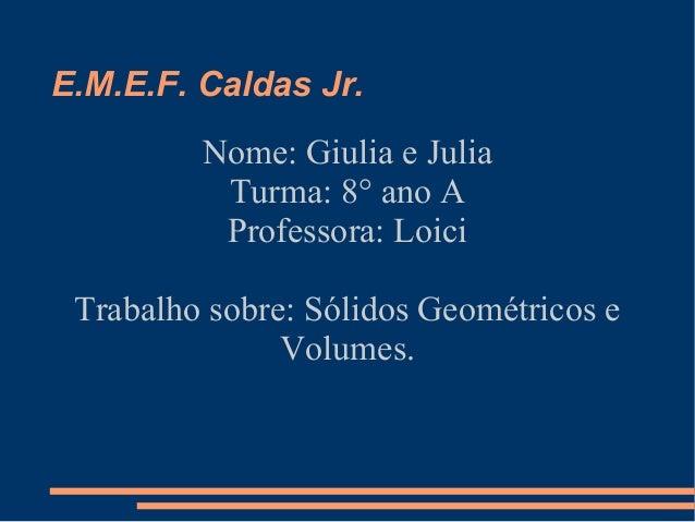 E.M.E.F. Caldas Jr.Nome: Giulia e JuliaTurma: 8° ano AProfessora: LoiciTrabalho sobre: Sólidos Geométricos eVolumes.