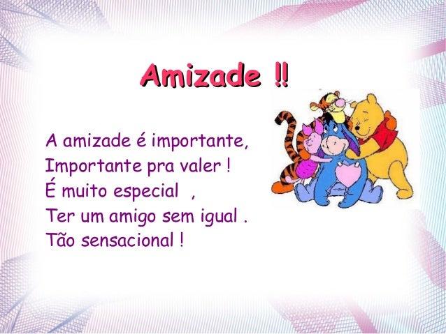 Amizade !!Amizade !! A amizade é importante, Importante pra valer ! É muito especial , Ter um amigo sem igual . Tão sensac...