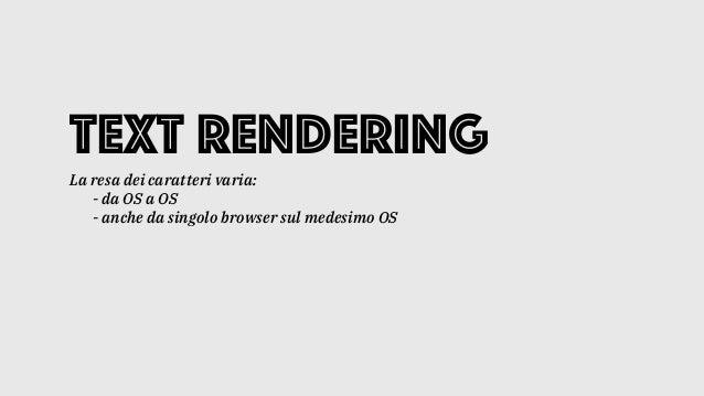 Text rendering La resa dei caratteri varia: - da OS a OS - anche da singolo browser sul medesimo OS