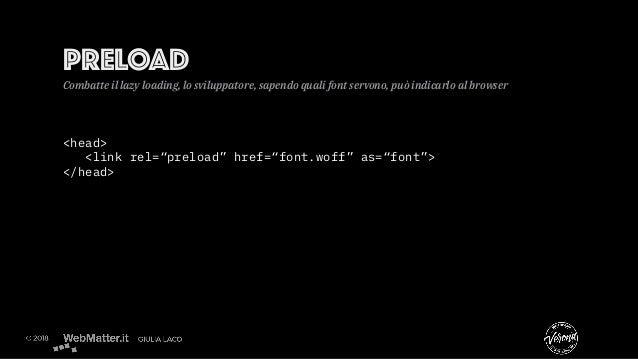 "<head> <link rel=""preload"" href=""font.woff"" as=""font""> </head> PRELOAD Combatte il lazy loading, lo sviluppatore, sapendo ..."